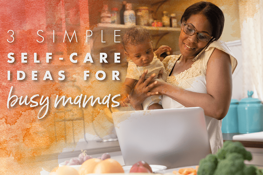 3 Simple Self-Care Ideas for Busy Mamas